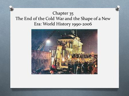 Chapter 35 The End of the Cold War and the Shape of a New Era: World History 1990-2006.