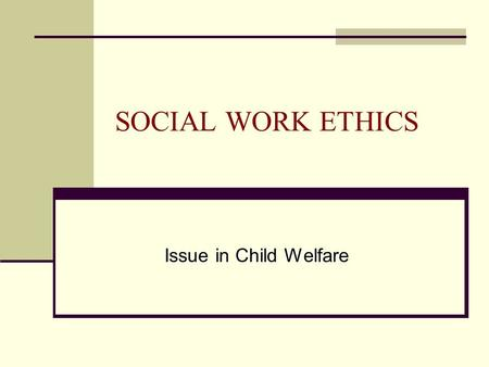 SOCIAL WORK ETHICS Issue in Child Welfare. GOALS & OBJECTIVES 1. To discuss how we define ethics. 2. To examine personal values related to ethics. 3.