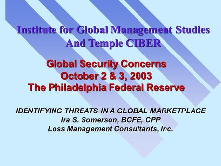 IDENTIFYING THREATS IN A GLOBAL MARKETPLACE Ira S. Somerson, BCFE, CPP Loss Management Consultants, Inc. Institute for Global Management Studies And Temple.