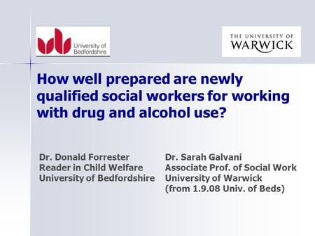 Dr. Donald ForresterDr. Sarah Galvani Reader in Child WelfareAssociate Prof. of Social Work University of BedfordshireUniversity of Warwick (from 1.9.08.