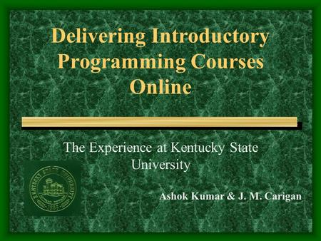 Delivering Introductory Programming Courses Online The Experience at Kentucky State University Ashok Kumar & J. M. Carigan.