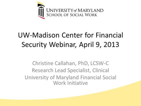 UW-Madison Center for Financial Security Webinar, April 9, 2013 Christine Callahan, PhD, LCSW-C Research Lead Specialist, Clinical University of Maryland.