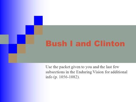 Bush I and Clinton Use the packet given to you and the last few subsections in the Enduring Vision for additional info (p. 1056-1082).