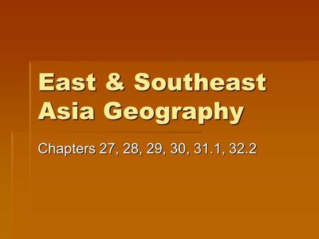 East & Southeast Asia Geography Chapters 27, 28, 29, 30, 31.1, 32.2.