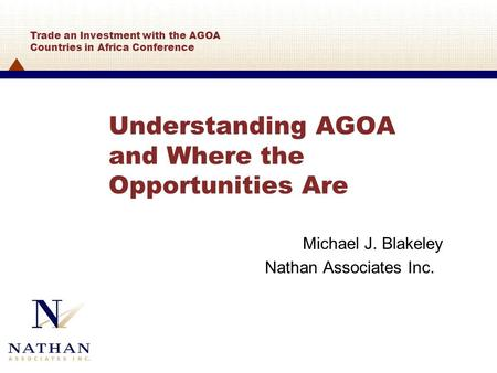 Understanding AGOA and Where the Opportunities Are Michael J. Blakeley Nathan Associates Inc. Trade an Investment with the AGOA Countries in Africa Conference.