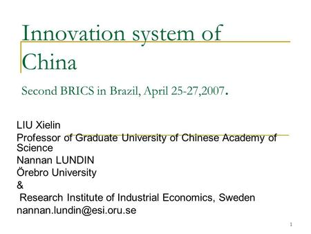 1 Innovation system of China Second BRICS in Brazil, April 25-27,2007. LIU Xielin Professor of Graduate University of Chinese Academy of Science Nannan.