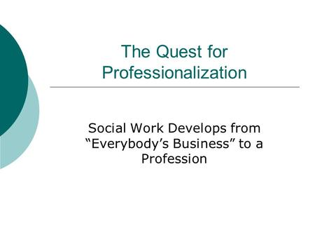 "The Quest for Professionalization Social Work Develops from ""Everybody's Business"" to a Profession."