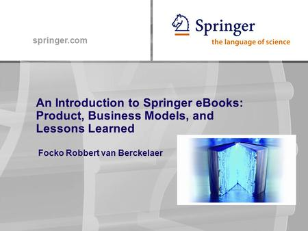 Springer.com An Introduction to Springer eBooks: Product, Business Models, and Lessons Learned Focko Robbert van Berckelaer.