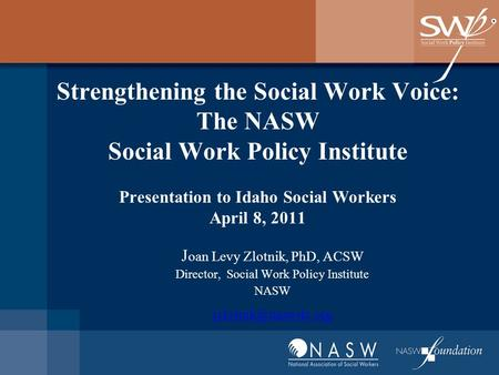 Strengthening the Social Work Voice: The NASW Social Work Policy Institute Presentation to Idaho Social Workers April 8, 2011 J oan Levy Zlotnik, PhD,