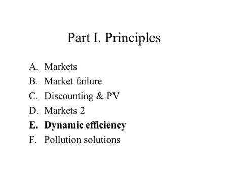 Part I. Principles A.Markets B.Market failure C.Discounting & PV D.Markets 2 E.Dynamic efficiency F.Pollution solutions.