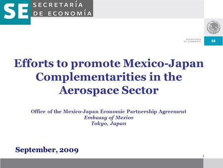 1 Efforts to promote Mexico-Japan Complementarities in the Aerospace Sector Office of the Mexico-Japan Economic Partnership Agreement Embassy of Mexico.