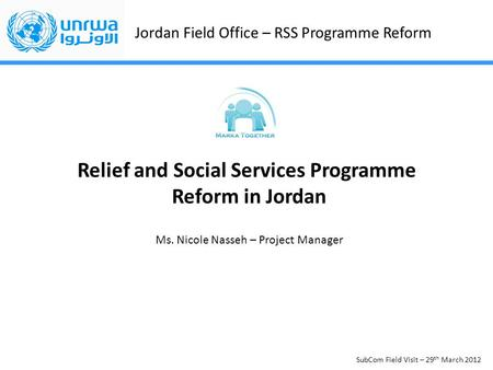 Jordan Field Office – RSS Programme Reform SubCom Field Visit – 29 th March 2012 Relief and Social Services Programme Reform in Jordan Ms. Nicole Nasseh.