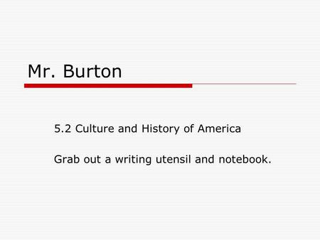 Mr. Burton 5.2 Culture and History of America Grab out a writing utensil and notebook.