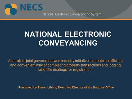NATIONAL ELECTRONIC CONVEYANCING Australia's joint government and industry initiative to create an efficient and convenient way of completing property.