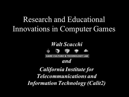 1 Research and Educational Innovations in Computer Games Walt Scacchi and California Institute for Telecommunications and Information Technology (Calit2)