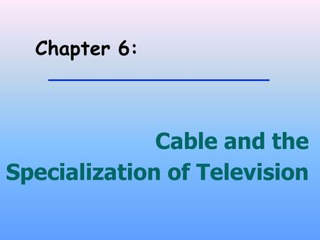 Chapter 6: Cable and the Specialization of Television.