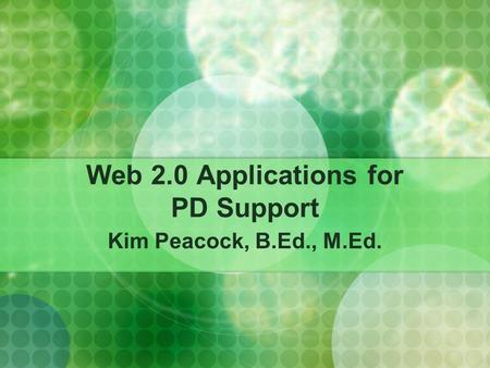 Web 2.0 Applications for PD Support Kim Peacock, B.Ed., M.Ed.