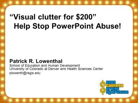 """Visual clutter for $200"" Help Stop PowerPoint Abuse! Patrick R. Lowenthal School of Education and Human Development University of Colorado at Denver and."
