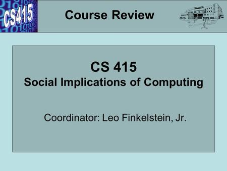 CS 415 Social Implications of Computing Coordinator: Leo Finkelstein, Jr. Course Review.