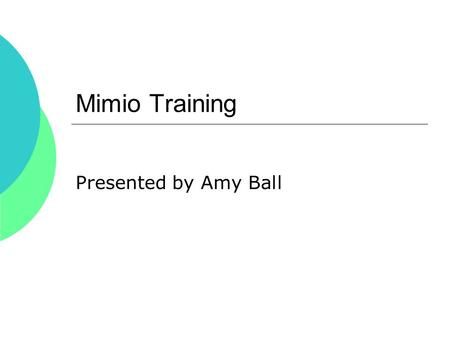 Mimio Training Presented by Amy Ball. Mimio Use with:  Mimio Software Mimio Software  Control any Power Point at your whiteboard  Interactive Websites.