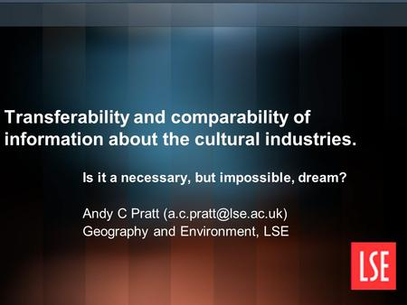 Transferability and comparability of information about the cultural industries. Is it a necessary, but impossible, dream? Andy C Pratt