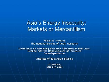Asia's Energy Insecurity: Markets or Mercantilism Mikkal E. Herberg The National Bureau of Asian Research Conference on Remaking Economic Strengths in.
