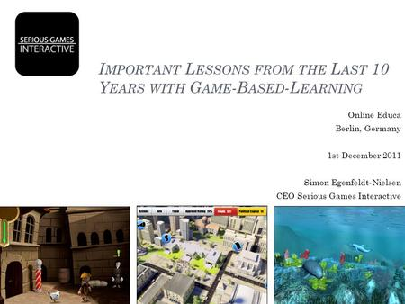 I MPORTANT L ESSONS FROM THE L AST 10 Y EARS WITH G AME -B ASED -L EARNING Online Educa Berlin, Germany 1st December 2011 Simon Egenfeldt-Nielsen CEO Serious.