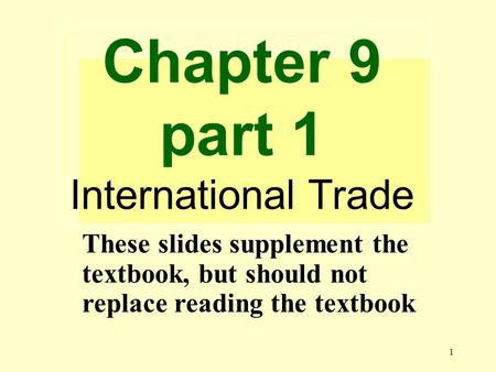 1 Chapter 9 part 1 International Trade These slides supplement the textbook, but should not replace reading the textbook.