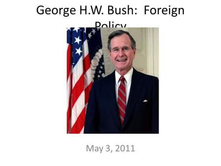 George H.W. Bush: Foreign Policy May 3, 2011. 1989: Soviet Union collapsed U.S. unopposed superpower New U.S. President: George H.W. Bush – Yale graduate.