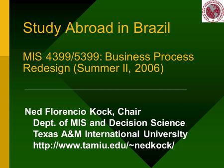 Study Abroad in Brazil MIS 4399/5399: Business Process Redesign (Summer II, 2006) Ned Florencio Kock, Chair Dept. of MIS and Decision Science Texas A&M.