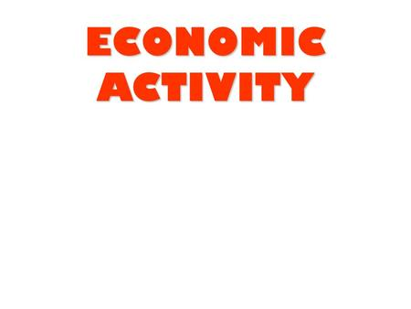 ECONOMIC ACTIVITY. Economic Activity - Key Ideas 1.Activities contributing to the economy of a country are divided into 3 sectors: ExtractiveManufacturingServices.