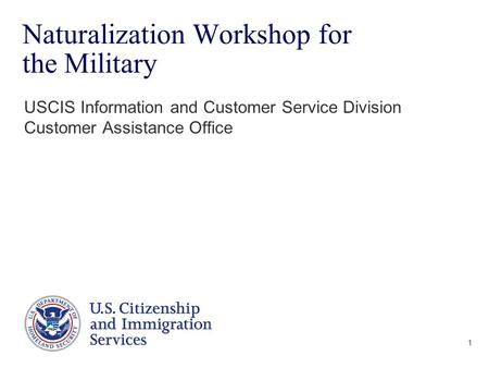 1 Naturalization Workshop for the Military USCIS Information and Customer Service Division Customer Assistance Office.