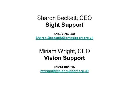 Sharon Beckett, CEO Sight Support 01495 763650 Miriam Wright, CEO Vision Support 01244 381515