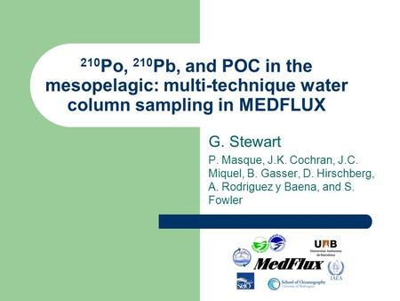 210 Po, 210 Pb, and POC in the mesopelagic: multi-technique water column sampling in MEDFLUX G. Stewart P. Masque, J.K. Cochran, J.C. Miquel, B. Gasser,