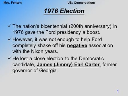 Mrs. FentonUS: Conservatism 1976 Election The nation's bicentennial (200th anniversary) in 1976 gave the Ford presidency a boost. However, it was not enough.