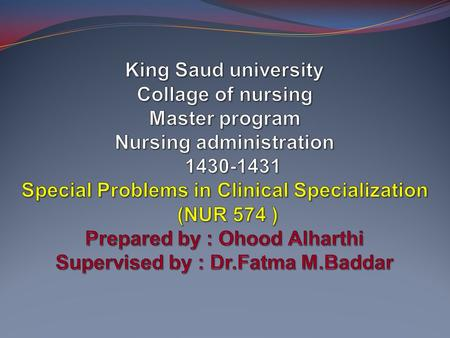 King Saud university Collage of nursing Master program Nursing administration 1430-1431 Special Problems in Clinical Specialization (NUR 574 ) Prepared.
