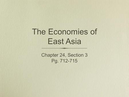 The Economies of East Asia Chapter 24, Section 3 Pg. 712-715 Chapter 24, Section 3 Pg. 712-715.
