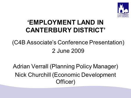 'EMPLOYMENT LAND IN CANTERBURY DISTRICT' Adrian Verrall (Planning Policy Manager) Nick Churchill (Economic Development Officer) (C4B Associate's Conference.