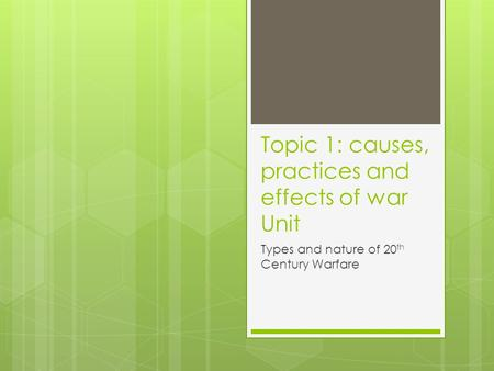 Topic 1: causes, practices and effects of war Unit Types and nature of 20 th Century Warfare.