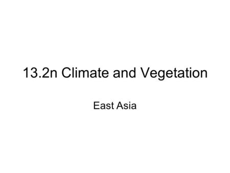 13.2n Climate and Vegetation East Asia. Monday Student Presentation on Asia.