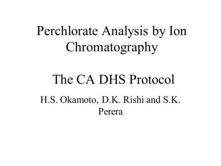 Perchlorate Analysis by Ion Chromatography The CA DHS Protocol H.S. Okamoto, D.K. Rishi and S.K. Perera.
