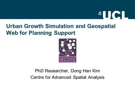 Urban Growth Simulation and Geospatial Web for Planning Support PhD Researcher, Dong Han Kim Centre for Advanced Spatial Analysis.