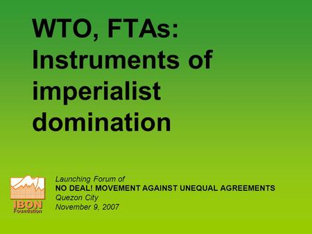 WTO, FTAs: Instruments of imperialist domination Launching Forum of NO DEAL! MOVEMENT AGAINST UNEQUAL AGREEMENTS Quezon City November 9, 2007 IBONFoundation.
