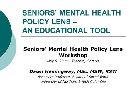 SENIORS' MENTAL HEALTH POLICY LENS – AN EDUCATIONAL TOOL Seniors' Mental Health Policy Lens Workshop May 5, 2008 - Toronto, Ontario Dawn Hemingway, MSc,
