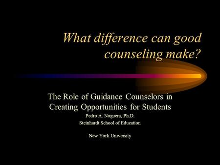 What difference can good counseling make? The Role of Guidance Counselors in Creating Opportunities for Students Pedro A. Noguera, Ph.D. Steinhardt School.