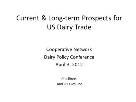 Current & Long-term Prospects for US Dairy Trade Cooperative Network Dairy Policy Conference April 3, 2012 Jim Sleper Land O'Lakes, Inc.
