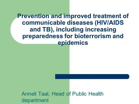 Prevention and improved treatment of communicable diseases (HIV/AIDS and TB), including increasing preparedness for bioterrorism and epidemics Anneli Taal,