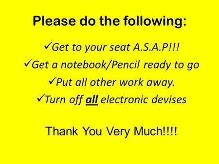 Please do the following: Get to your seat A.S.A.P!!! Get a notebook/Pencil ready to go Put all other work away. Turn off all electronic devises Thank You.