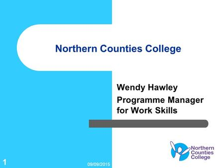09/09/2015 1 Northern Counties College Wendy Hawley Programme Manager for Work Skills.