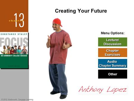 © 2012 Wadsworth, Cengage Learning Menu Options: Lecture/ Discussion Chapter Exercises Audio Chapter Summary Chapter Summary Other Creating Your Future.